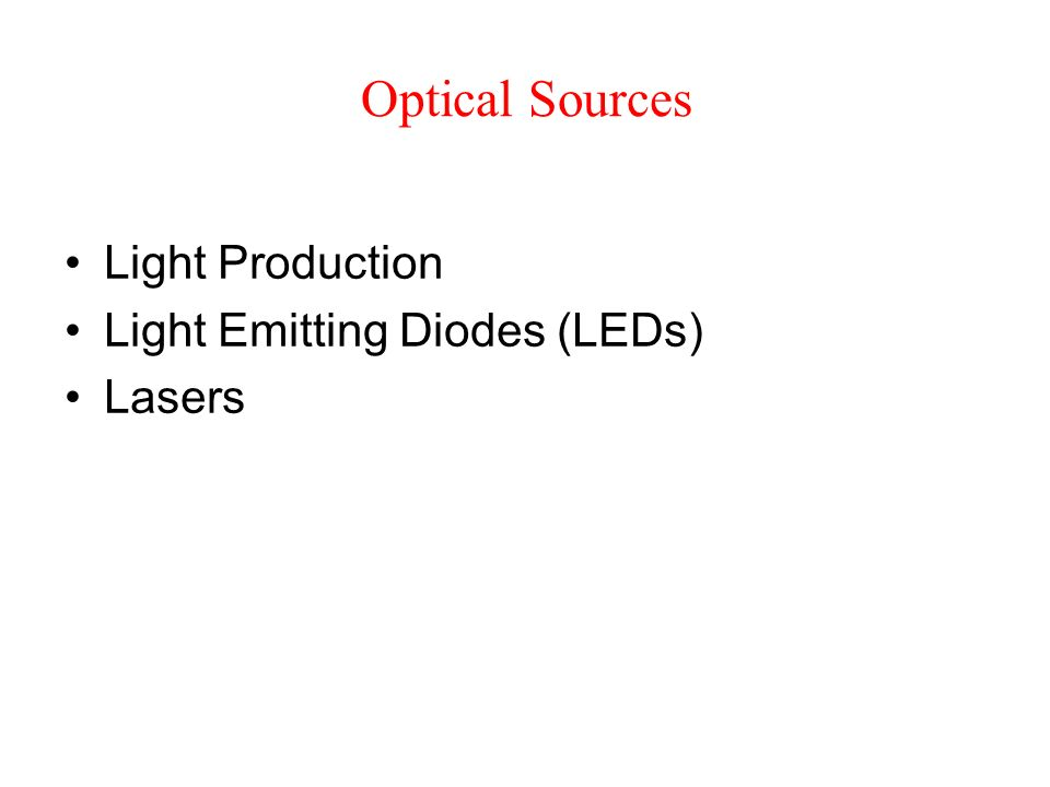 Optical Sources Light Production Light Emitting Diodes (LEDs) Lasers