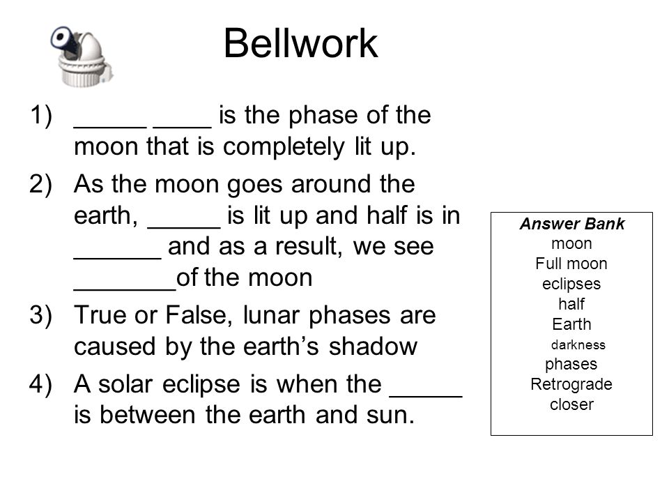 Bellwork _____ ____ is the phase of the moon that is completely lit up.