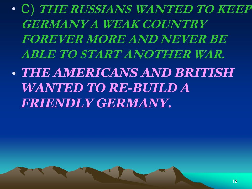 C) THE RUSSIANS WANTED TO KEEP GERMANY A WEAK COUNTRY FOREVER MORE AND NEVER BE ABLE TO START ANOTHER WAR.