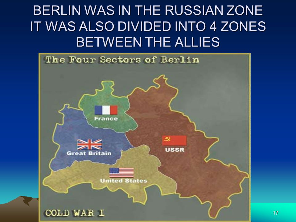 BERLIN WAS IN THE RUSSIAN ZONE IT WAS ALSO DIVIDED INTO 4 ZONES BETWEEN THE ALLIES