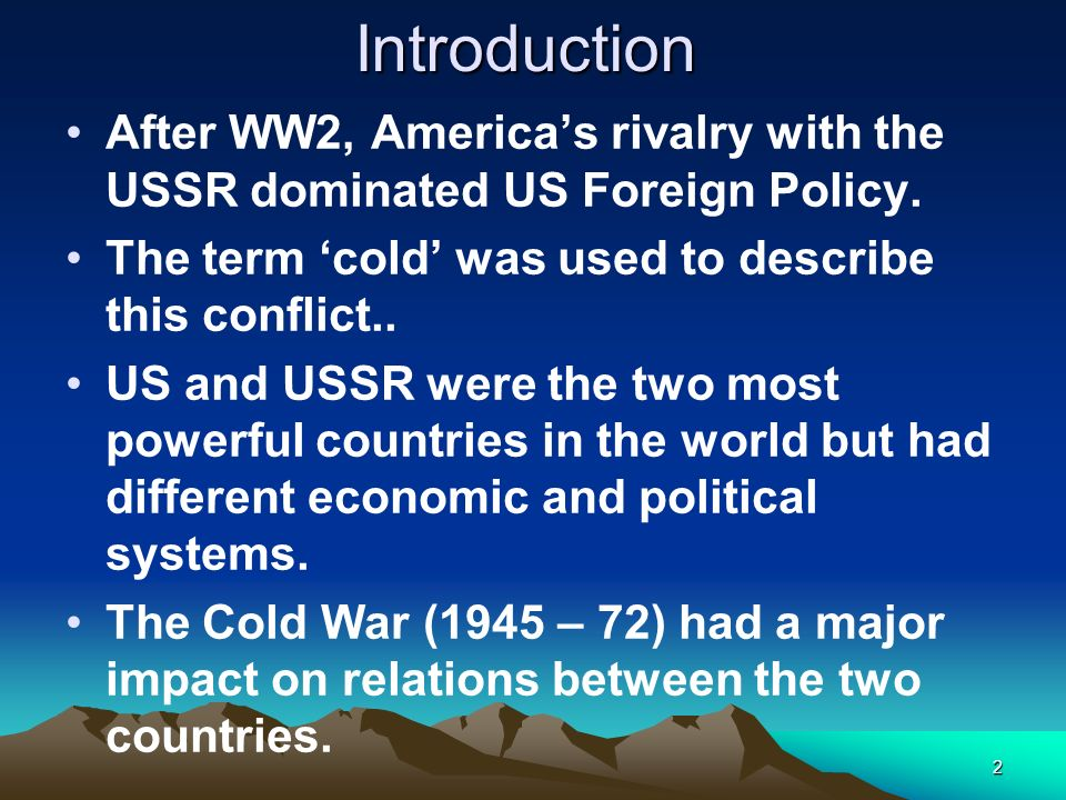 Introduction After WW2, America's rivalry with the USSR dominated US Foreign Policy. The term 'cold' was used to describe this conflict..