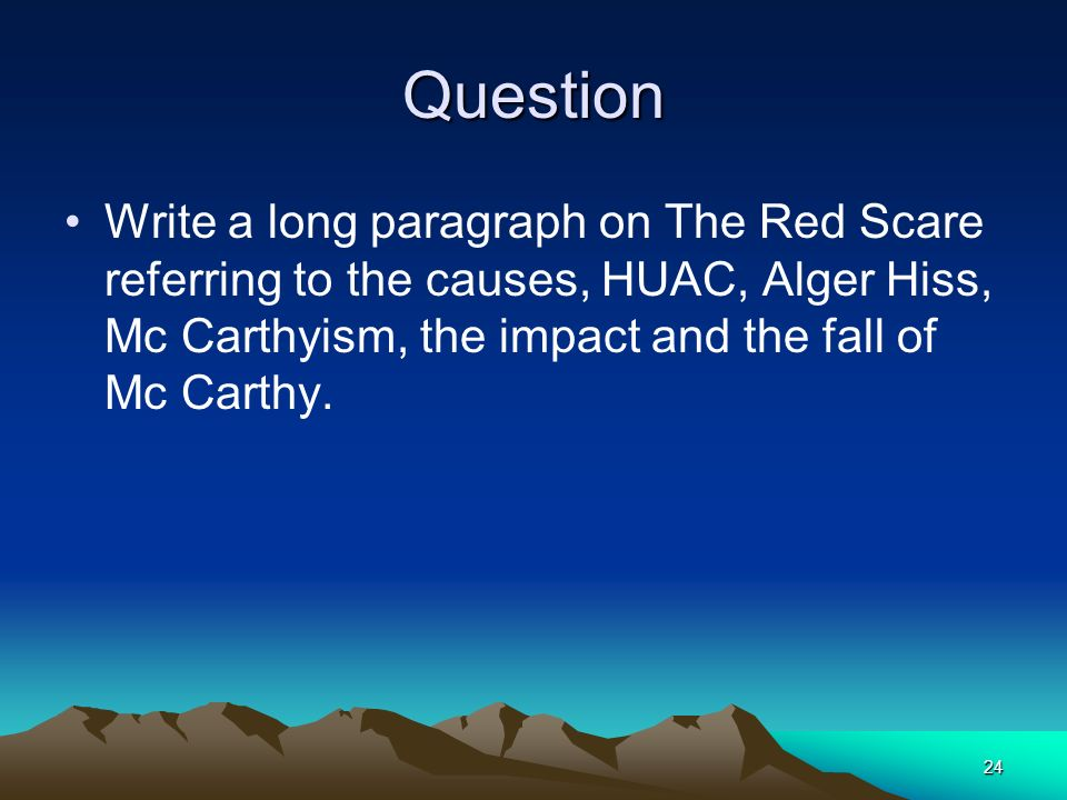 Question Write a long paragraph on The Red Scare referring to the causes, HUAC, Alger Hiss, Mc Carthyism, the impact and the fall of Mc Carthy.