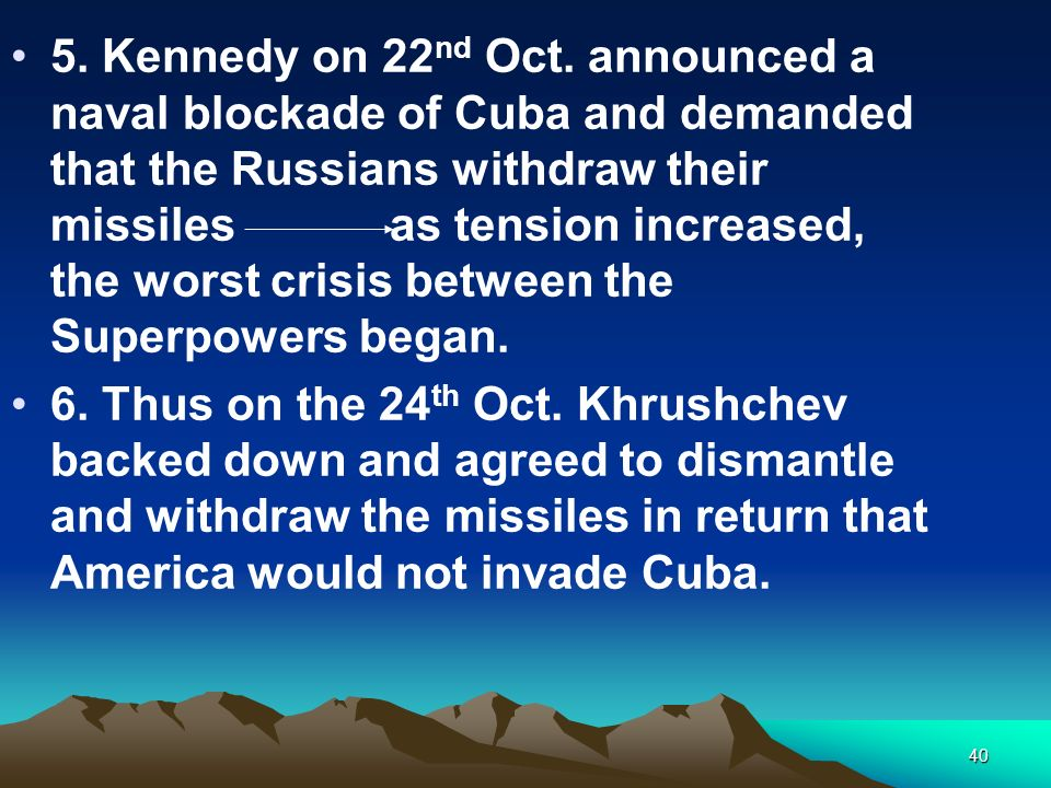5. Kennedy on 22nd Oct. announced a naval blockade of Cuba and demanded that the Russians withdraw their missiles as tension increased, the worst crisis between the Superpowers began.