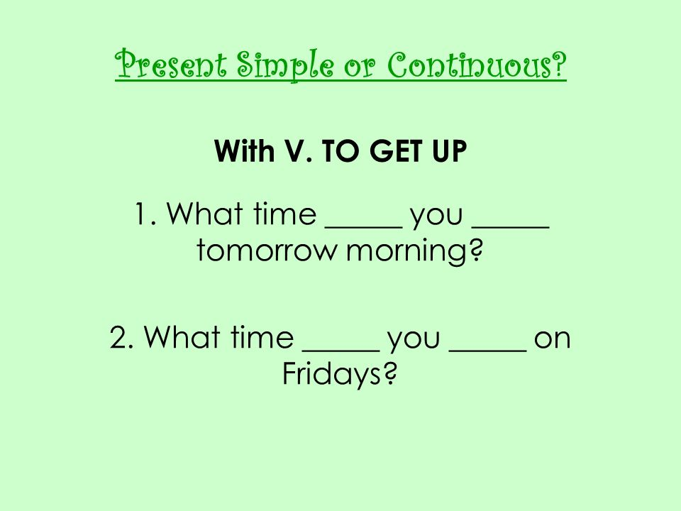 Present Simple or Continuous With V. TO GET UP