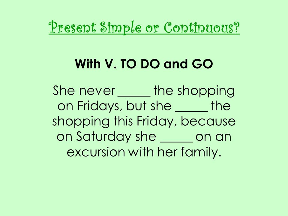 Present Simple or Continuous With V. TO DO and GO