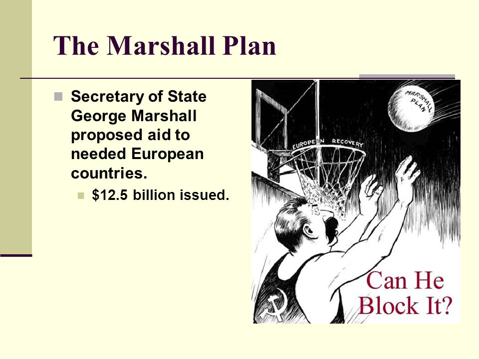 The Marshall Plan Secretary of State George Marshall proposed aid to needed European countries.