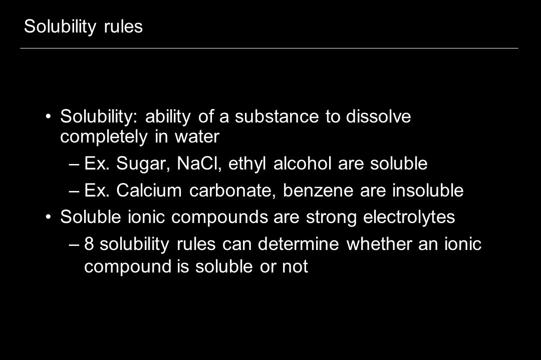 Solubility rules Solubility: ability of a substance to dissolve completely in water. Ex. Sugar, NaCl, ethyl alcohol are soluble.