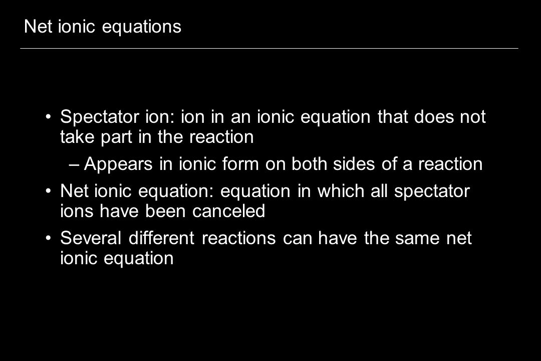 Net ionic equations Spectator ion: ion in an ionic equation that does not take part in the reaction.