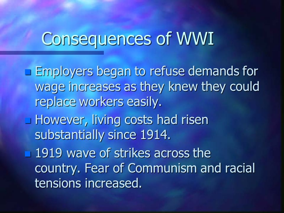 Consequences of WWI Employers began to refuse demands for wage increases as they knew they could replace workers easily.