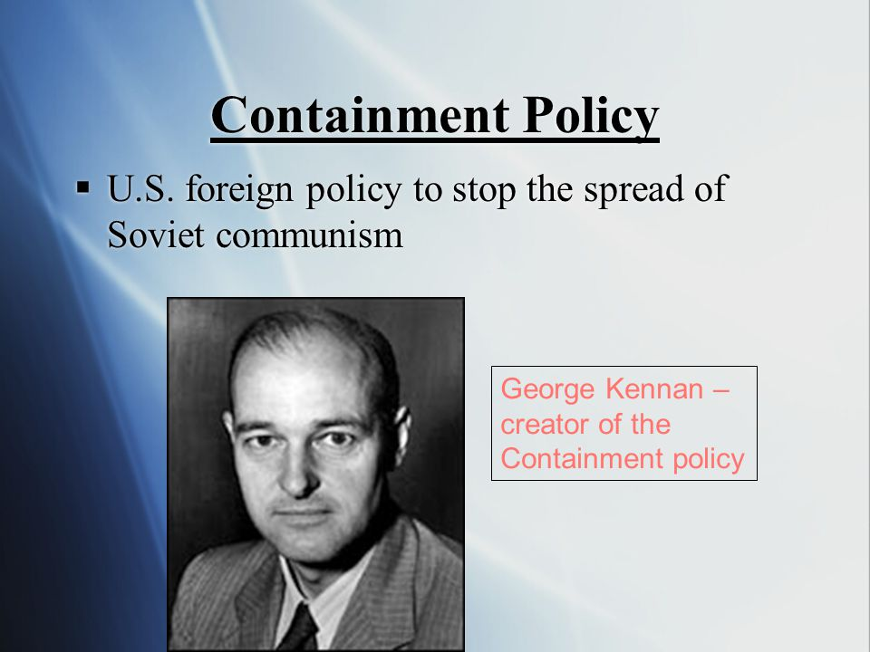 Containment Policy U.S. foreign policy to stop the spread of Soviet communism. George Kennan – creator of the.