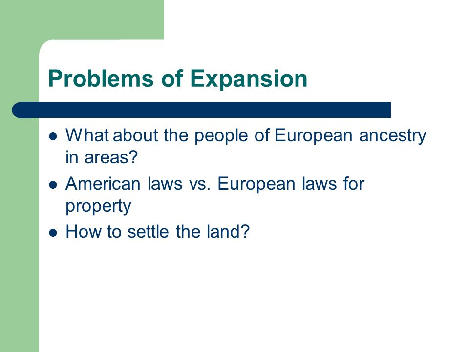 Problems of Expansion What about the people of European ancestry in areas American laws vs. European laws for property.