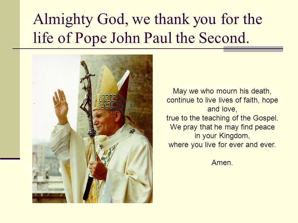Almighty God, we thank you for the life of Pope John Paul the Second.