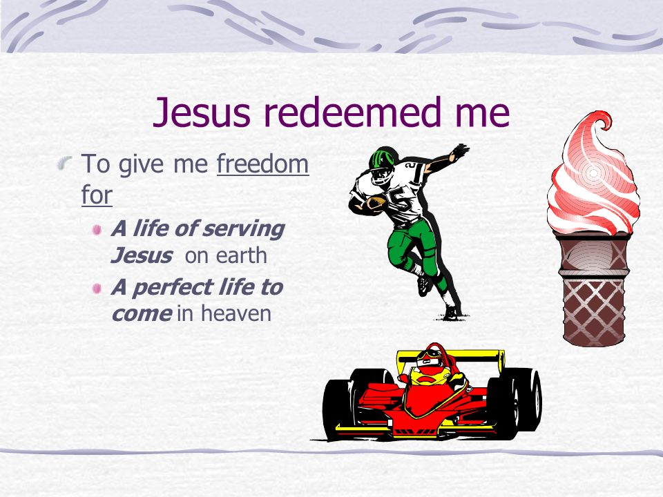 Jesus redeemed me To give me freedom for