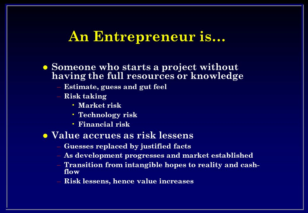 An Entrepreneur is… Someone who starts a project without having the full resources or knowledge. Estimate, guess and gut feel.