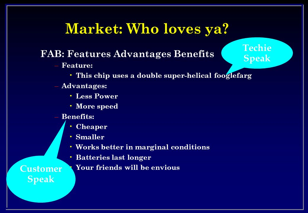Market: Who loves ya Techie Speak FAB: Features Advantages Benefits