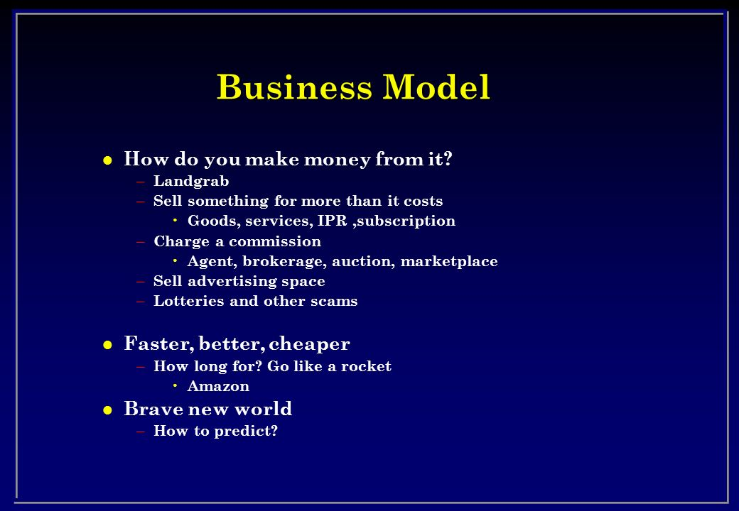 Business Model How do you make money from it Faster, better, cheaper