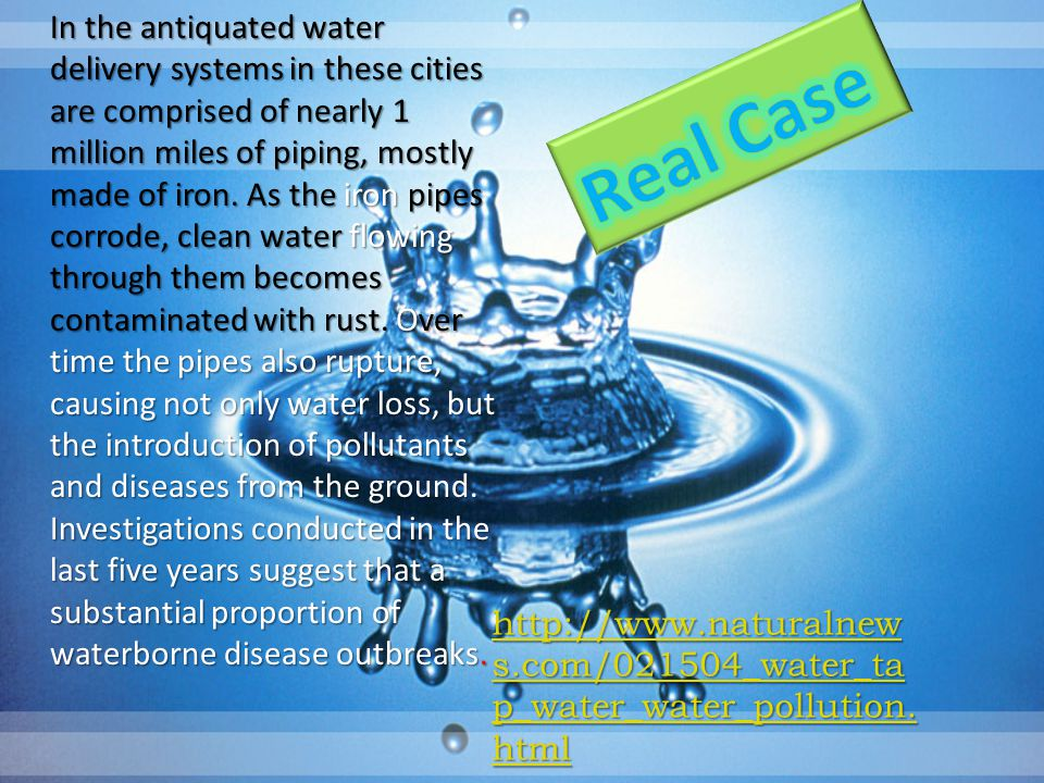 In the antiquated water delivery systems in these cities are comprised of nearly 1 million miles of piping, mostly made of iron. As the iron pipes corrode, clean water flowing through them becomes contaminated with rust. Over time the pipes also rupture, causing not only water loss, but the introduction of pollutants and diseases from the ground. Investigations conducted in the last five years suggest that a substantial proportion of waterborne disease outbreaks.