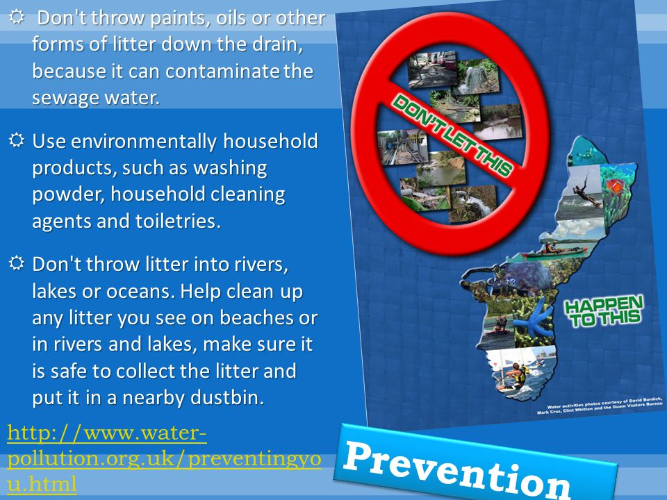 Don t throw paints, oils or other forms of litter down the drain, because it can contaminate the sewage water.
