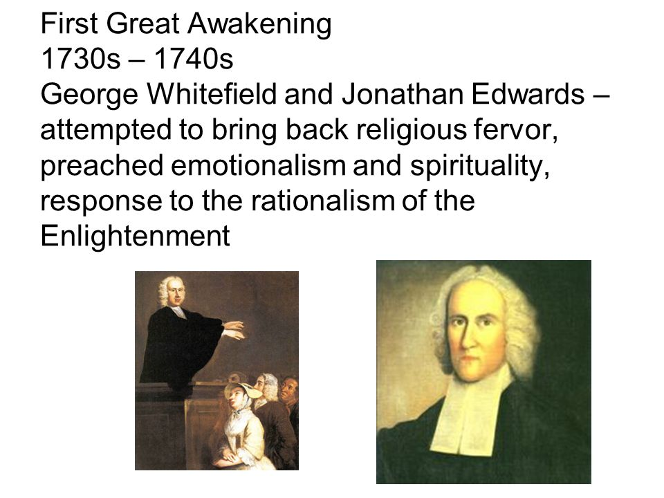 First Great Awakening 1730s – 1740s George Whitefield and Jonathan Edwards – attempted to bring back religious fervor, preached emotionalism and spirituality, response to the rationalism of the Enlightenment