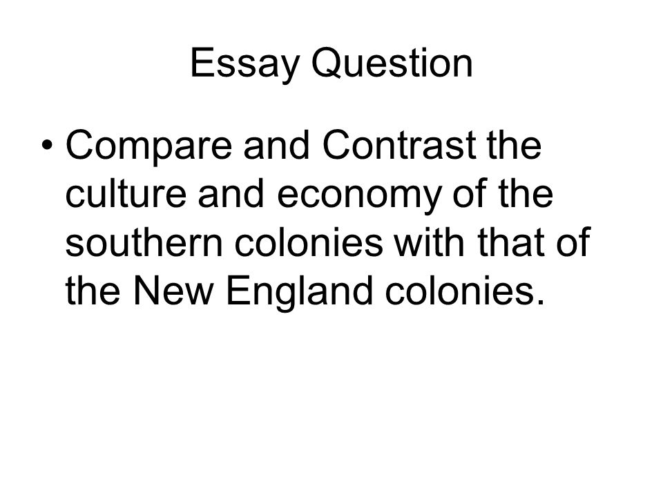 Essay Question Compare and Contrast the culture and economy of the southern colonies with that of the New England colonies.