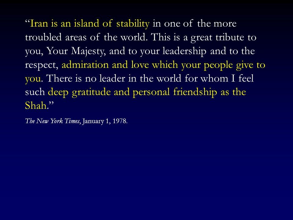 Iran is an island of stability in one of the more troubled areas of the world. This is a great tribute to you, Your Majesty, and to your leadership and to the respect, admiration and love which your people give to you. There is no leader in the world for whom I feel such deep gratitude and personal friendship as the Shah.