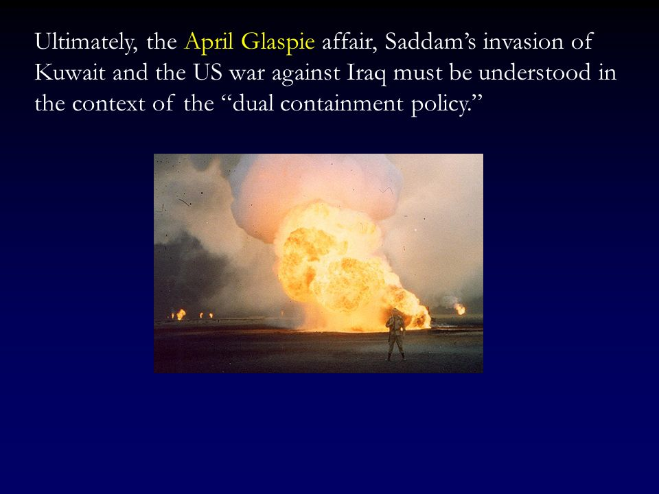 Ultimately, the April Glaspie affair, Saddam's invasion of Kuwait and the US war against Iraq must be understood in the context of the dual containment policy.