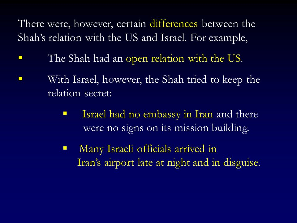 There were, however, certain differences between the Shah's relation with the US and Israel. For example,