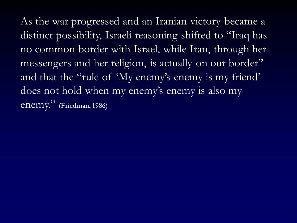 As the war progressed and an Iranian victory became a distinct possibility, Israeli reasoning shifted to Iraq has no common border with Israel, while Iran, through her messengers and her religion, is actually on our border and that the rule of 'My enemy's enemy is my friend' does not hold when my enemy's enemy is also my enemy. (Friedman, 1986)