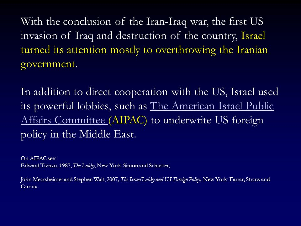 With the conclusion of the Iran-Iraq war, the first US invasion of Iraq and destruction of the country, Israel turned its attention mostly to overthrowing the Iranian government.
