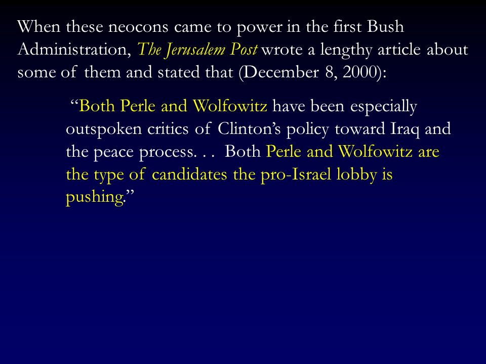 When these neocons came to power in the first Bush Administration, The Jerusalem Post wrote a lengthy article about some of them and stated that (December 8, 2000):