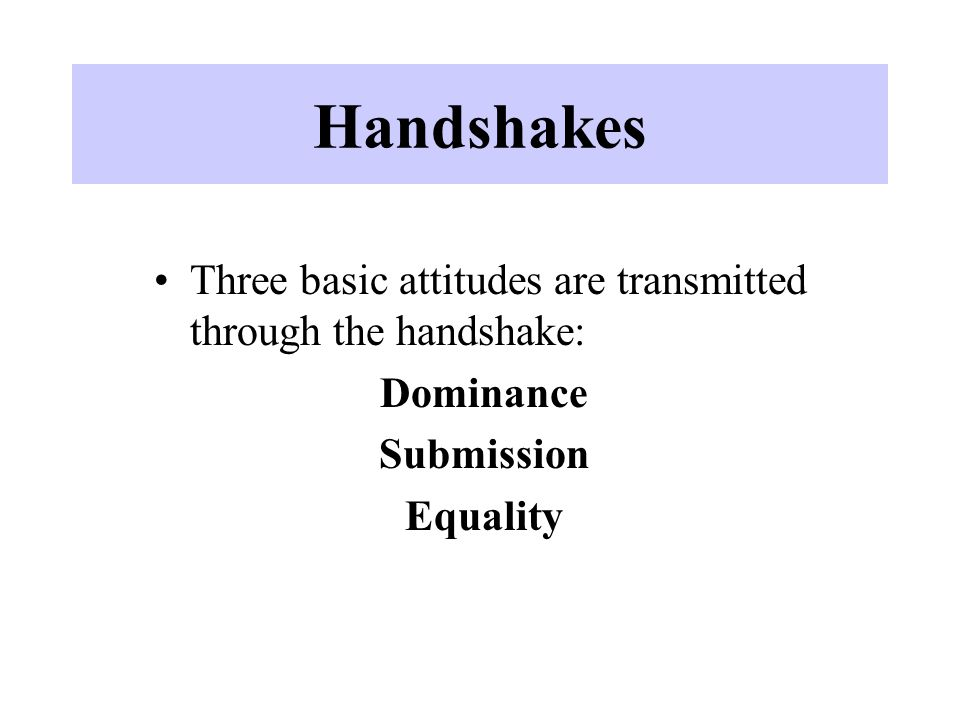 Handshakes Three basic attitudes are transmitted through the handshake: Dominance.