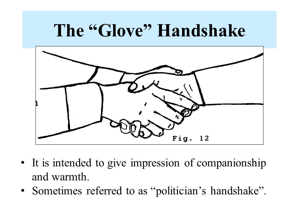 The Glove Handshake -Demonstrated by initiator clasping both hands around the recipient's hand.