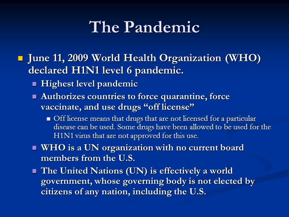 The Pandemic June 11, 2009 World Health Organization (WHO) declared H1N1 level 6 pandemic. Highest level pandemic.