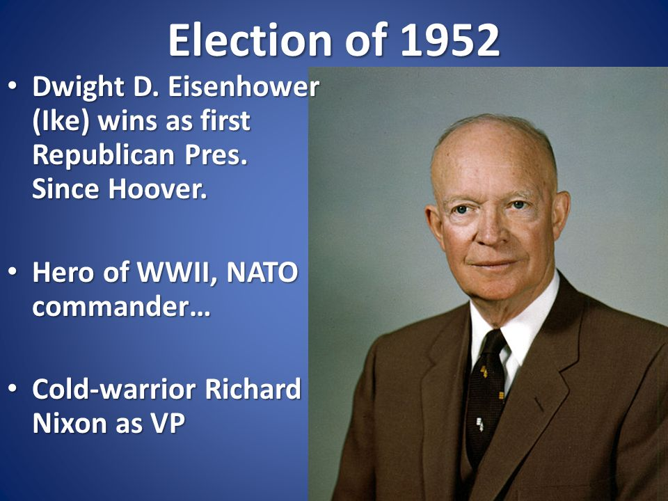 Election of 1952 Dwight D. Eisenhower (Ike) wins as first Republican Pres. Since Hoover. Hero of WWII, NATO commander…
