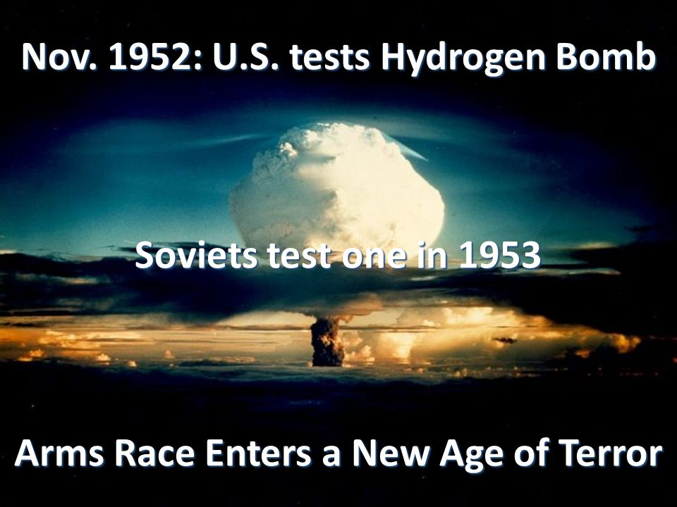 Nov. 1952: U.S. tests Hydrogen Bomb Soviets test one in 1953 Arms Race Enters a New Age of Terror