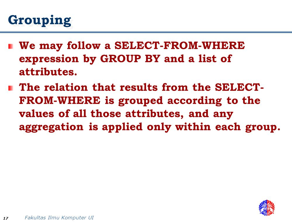 Grouping We may follow a SELECT-FROM-WHERE expression by GROUP BY and a list of attributes.