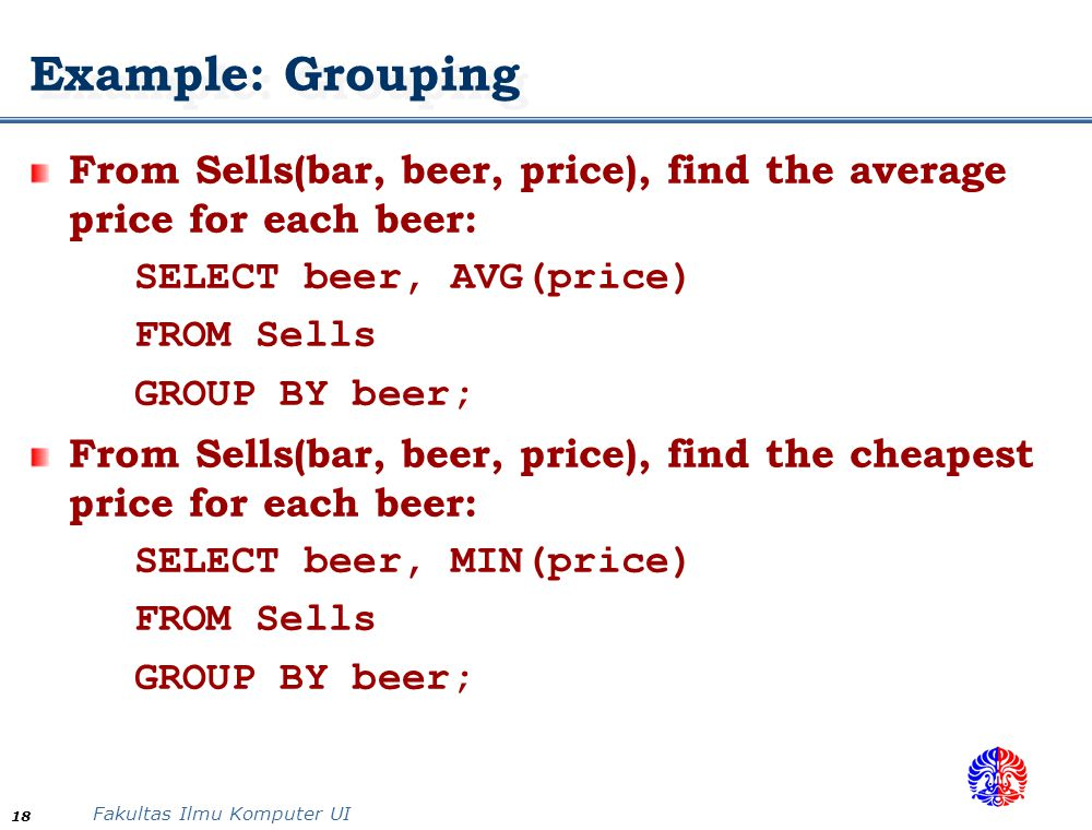 Example: Grouping From Sells(bar, beer, price), find the average price for each beer: SELECT beer, AVG(price)