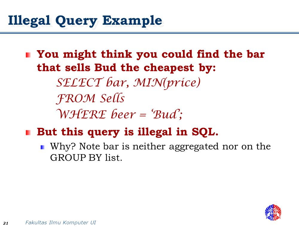 Illegal Query Example You might think you could find the bar that sells Bud the cheapest by: SELECT bar, MIN(price)