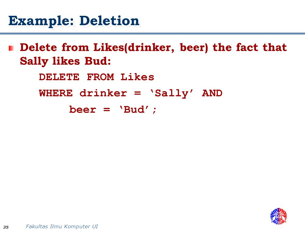 Example: Deletion Delete from Likes(drinker, beer) the fact that Sally likes Bud: DELETE FROM Likes.