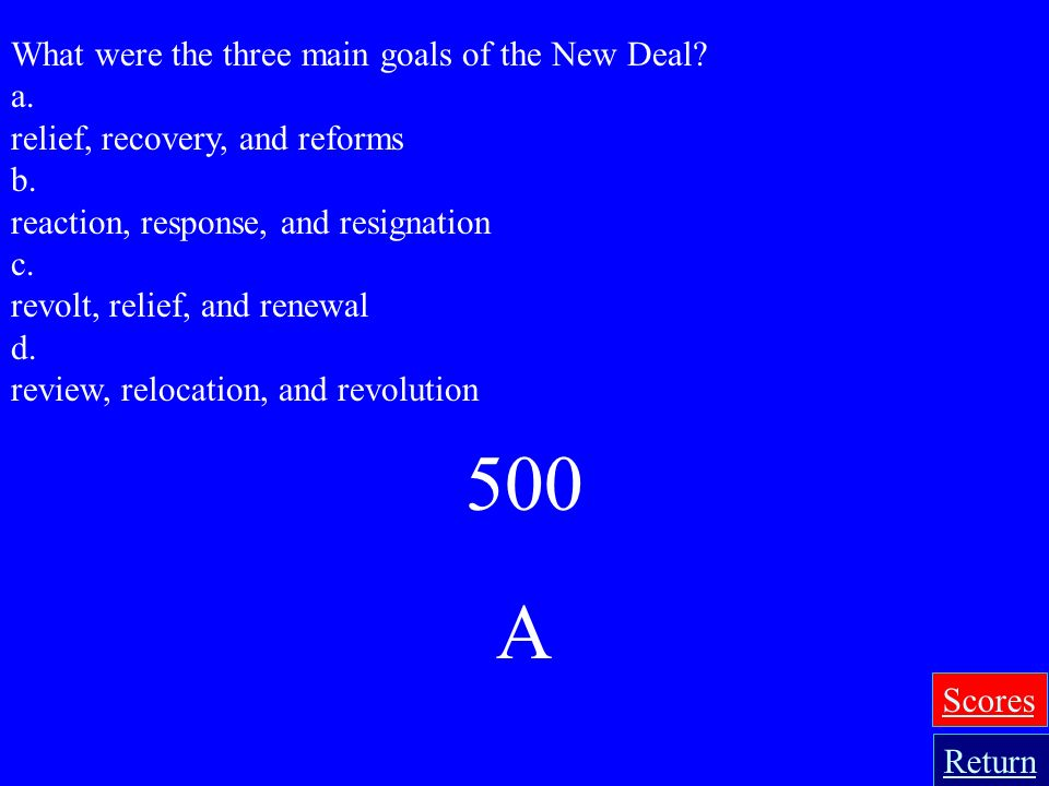 500 A What were the three main goals of the New Deal a.