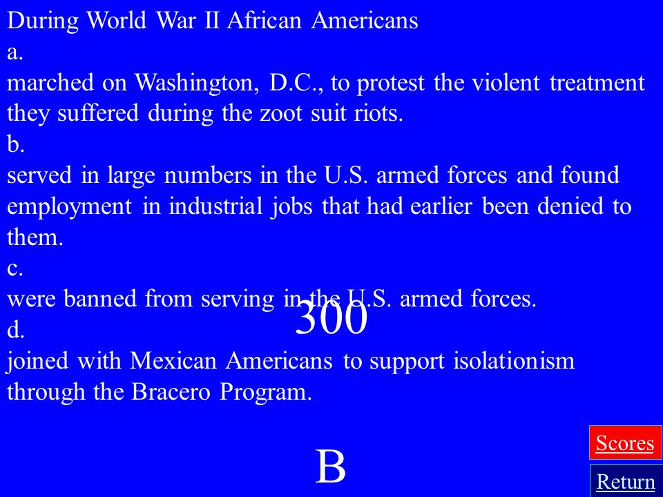 300 B During World War II African Americans a.