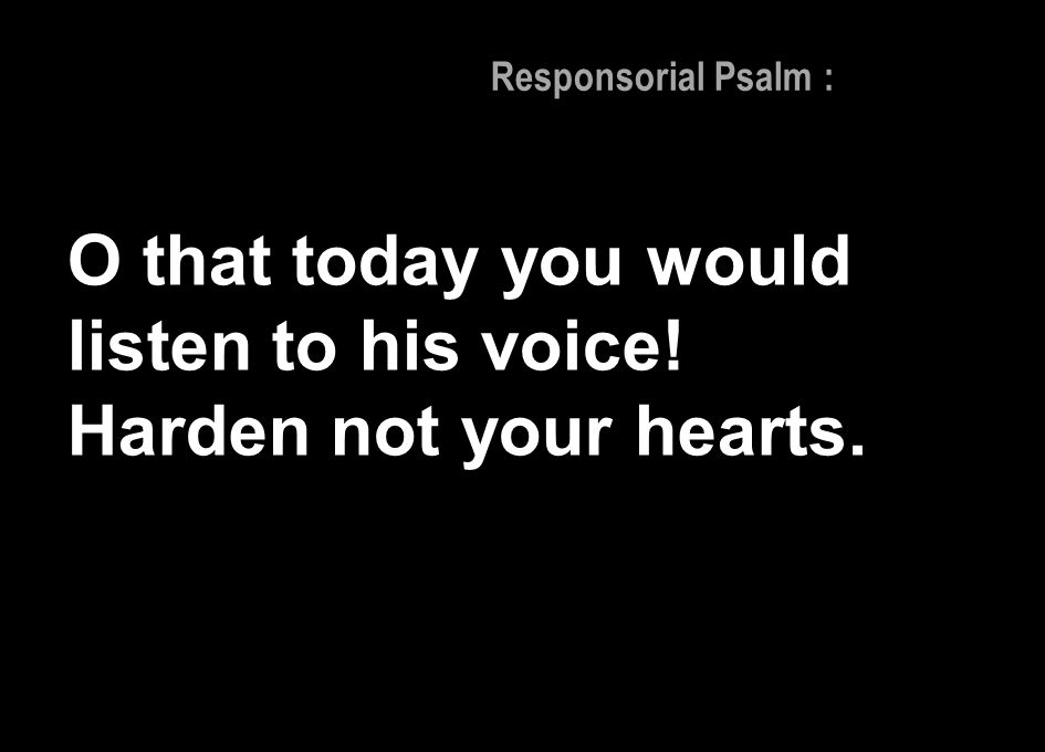 O that today you would listen to his voice! Harden not your hearts.