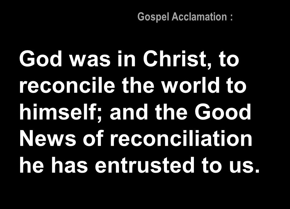 Gospel Acclamation : God was in Christ, to reconcile the world to himself; and the Good News of reconciliation he has entrusted to us.