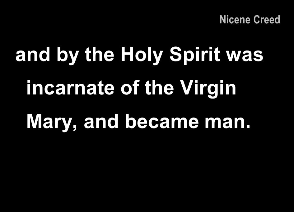 Nicene Creed and by the Holy Spirit was incarnate of the Virgin Mary, and became man.