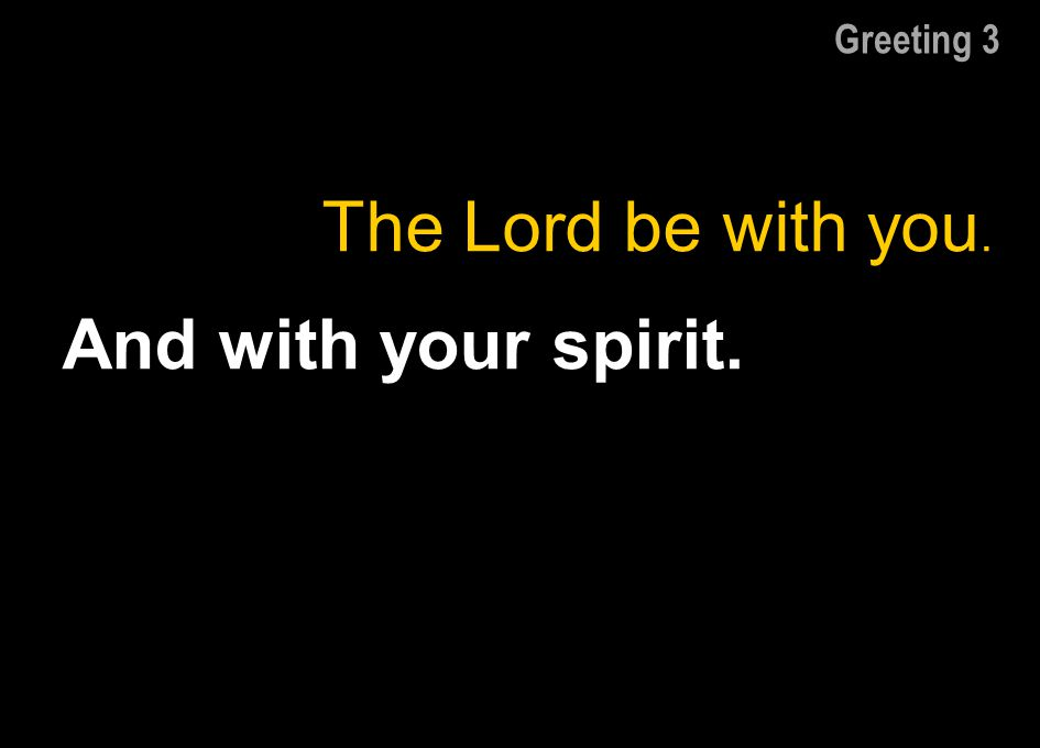 Greeting 3 The Lord be with you. And with your spirit.