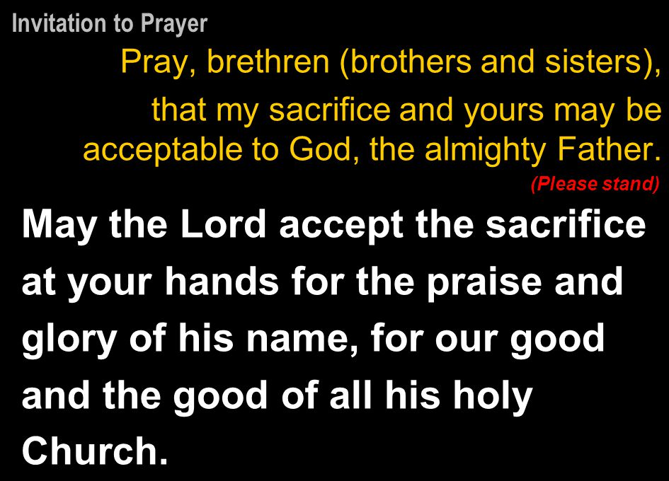 Invitation to Prayer Pray, brethren (brothers and sisters), that my sacrifice and yours may be acceptable to God, the almighty Father.