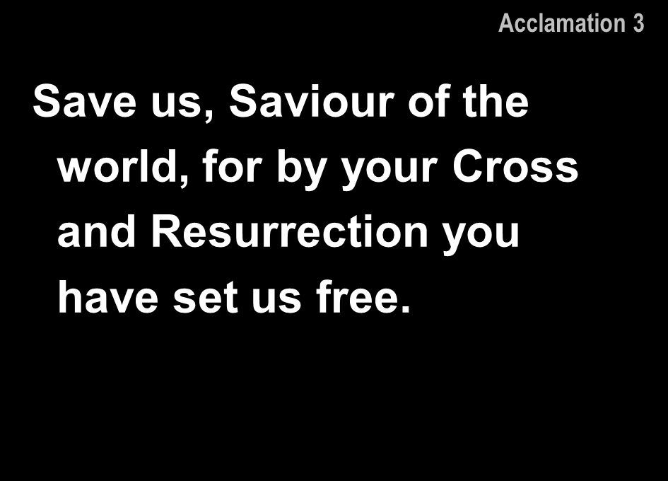 Acclamation 3 Save us, Saviour of the world, for by your Cross and Resurrection you have set us free.
