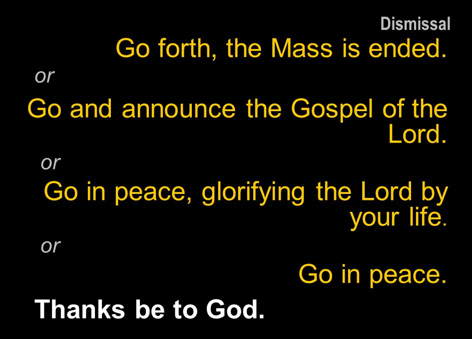 Go forth, the Mass is ended. Go and announce the Gospel of the Lord.