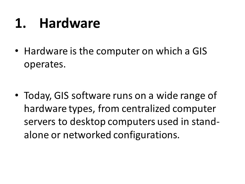 1. Hardware Hardware is the computer on which a GIS operates.