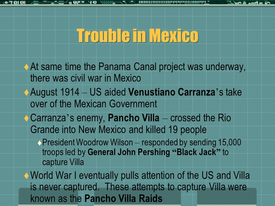 Trouble in Mexico At same time the Panama Canal project was underway, there was civil war in Mexico.
